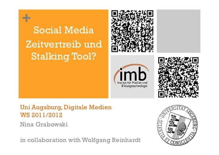 +  Social Media Zeitvertreib und  Stalking Tool?Uni Augsburg, Digitale MedienWS 2011/2012Nina Grabowskiin collaboration wi...