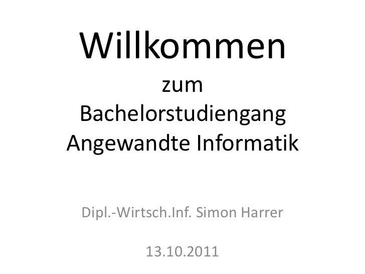 Willkommen zum BachelorstudiengangAngewandte Informatik<br />Dipl.-Wirtsch.Inf. Simon Harrer13.10.2011<br />