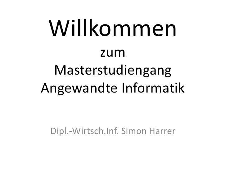 Willkommen zum MasterstudiengangAngewandte Informatik<br />Dipl.-Wirtsch.Inf. Simon Harrer<br />