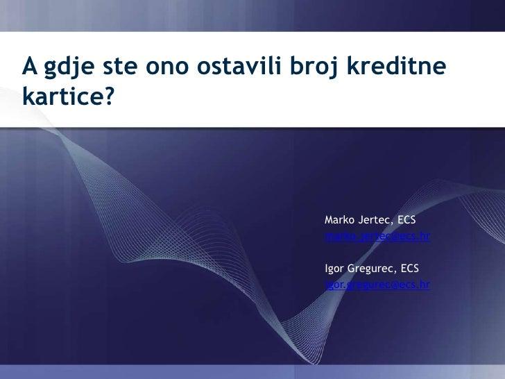 A gdje ste ono ostavili broj kreditne kartice? Marko Jertec, ECS marko.jertec@ecs.hr Igor Gregurec, ECS igor.gregurec@ecs....