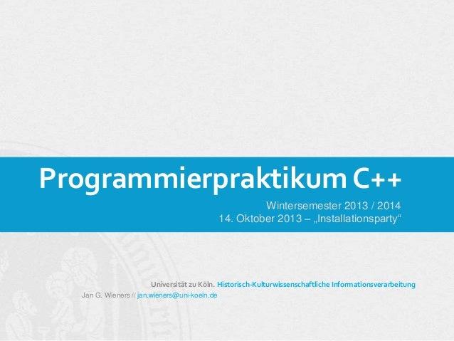 "Programmierpraktikum C++ Wintersemester 2013 / 2014 14. Oktober 2013 – ""Installationsparty""  Universität zu Köln. Historis..."