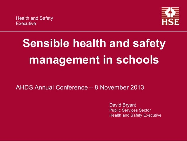 Health and Safety Executive  Sensible health and safety management in schools AHDS Annual Conference – 8 November 2013 Dav...