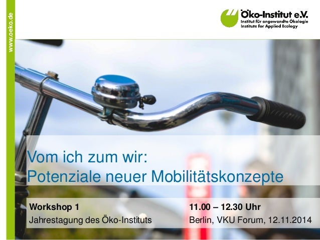 www.oeko.de  Vom ich zum wir: Potenziale neuer Mobilitätskonzepte  Workshop 1 11.00 – 12.30 Uhr  Jahrestagung des Öko-Inst...