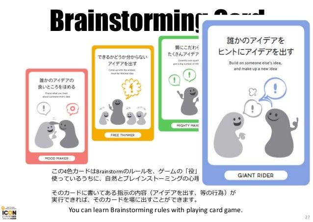 Brainstorming Card この4色カードはBrainstormのルールを、ゲームの「役」にしたものです。 使っているうちに、自然とブレインストーミングの心理様式を学ぶことができます。 そのカードに書いてある指⽰の内容(アイデアを出す...