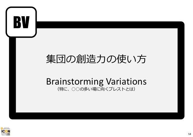 BV 集団の創造⼒の使い方 Brainstorming Variations (特に、○○の多い場に向くブレストとは) 58