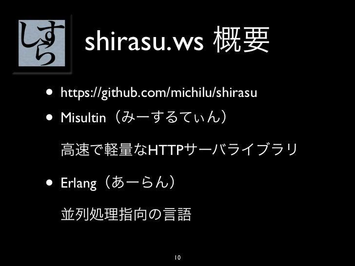 shirasu.ws• https://github.com/michilu/shirasu• Misultin                 HTTP• Erlang                     10