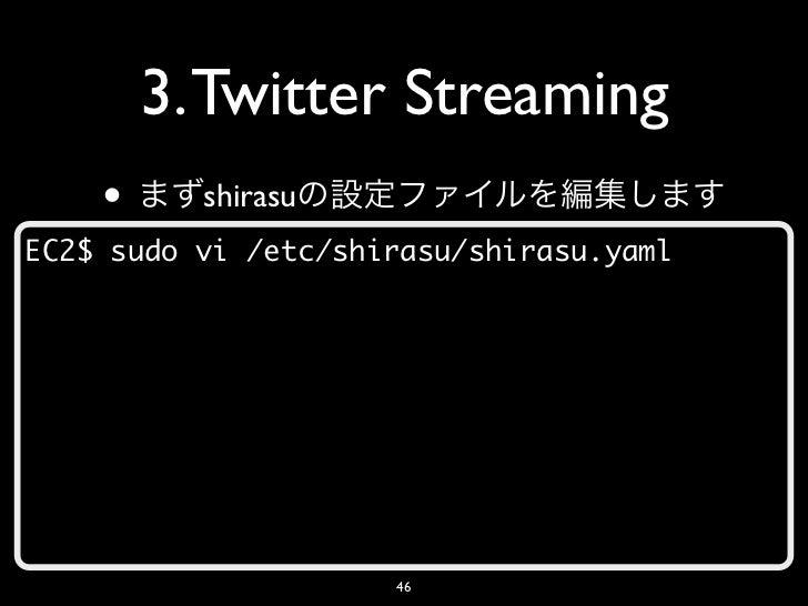3. Twitter Streaming    •     shirasuEC2$ sudo vi /etc/shirasu/shirasu.yaml                     46