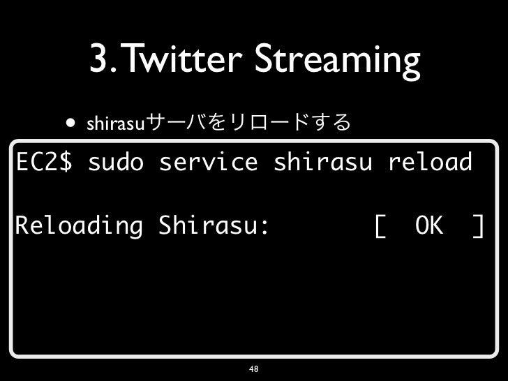 3. Twitter Streaming   • shirasuEC2$ sudo service shirasu reloadReloading Shirasu:      [   OK   ]                48