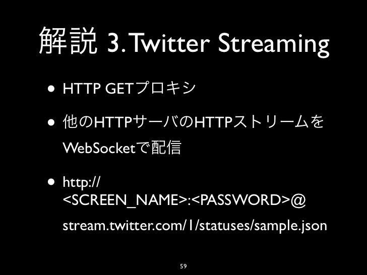 3. Twitter Streaming• HTTP GET• HTTP                   HTTP  WebSocket• http://  <SCREEN_NAME>:<PASSWORD>@  stream.twitter...