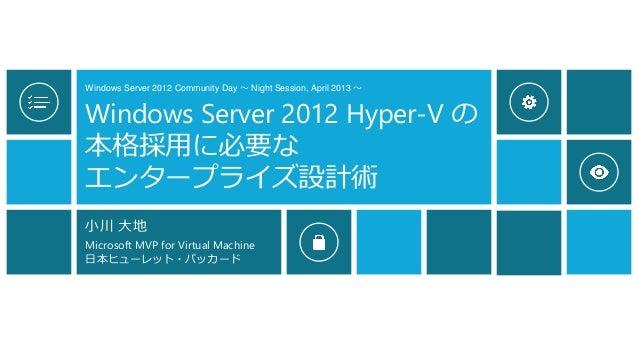 Windows Server 2012 Community Day ~ Night Session, April 2013 ~ Windows Server 2012 Hyper-V の 本格採用に必要な エンタープライズ設計術 小川 大地 M...