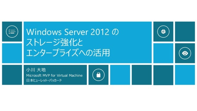 Windows Server 2012 の ストレージ強化と エンタープライズへの活用 小川 大地 Microsoft MVP for Virtual Machine 日本ヒューレット・パッカード