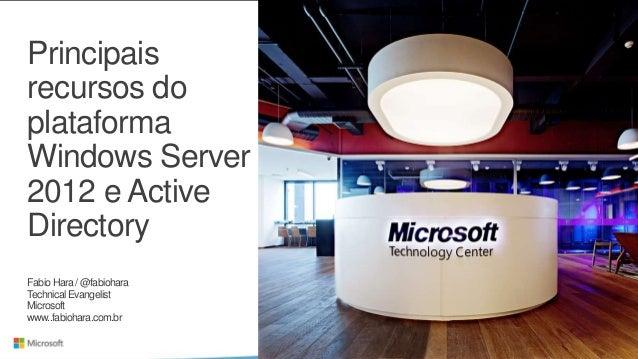 Principaisrecursos doplataformaWindows Server2012 e ActiveDirectoryFabio Hara / @fabioharaTechnical EvangelistMicrosoftwww...