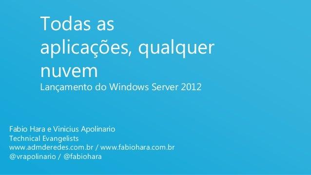Todas as        aplicações, qualquer        nuvem        Lançamento do Windows Server 2012Fabio Hara e Vinicius Apolinario...