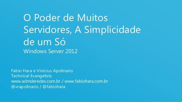 1O Poder de MuitosServidores, A Simplicidadede um SóWindows Server 2012Fabio Hara e Vinicius ApolinarioTechnical Evangelis...