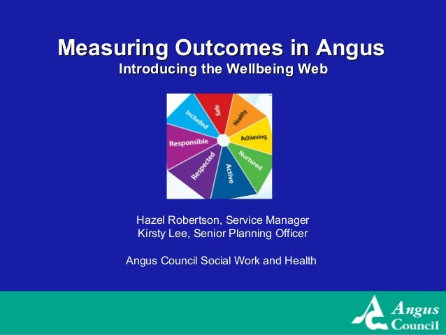 Measuring Outcomes in Angus     Introducing the Wellbeing Web       Hazel Robertson, Service Manager       Kirsty Lee, Sen...