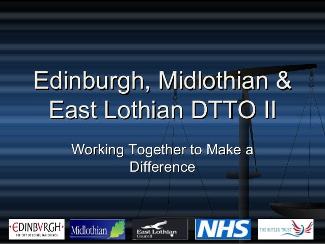 Edinburgh, Midlothian & East Lothian DTTO II   Working Together to Make a           Difference