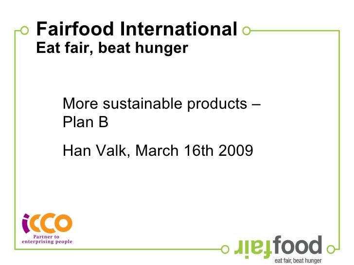 Fairfood International Eat fair, beat hunger   More sustainable products – Plan B Han Valk, March 16th 2009