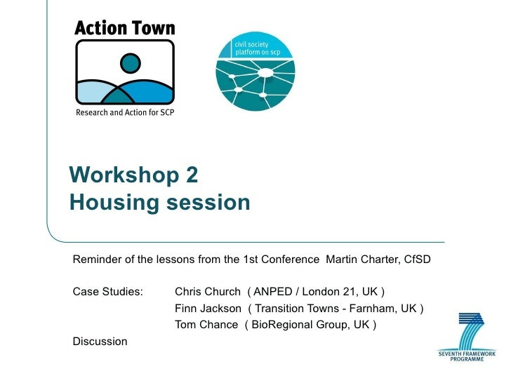 Workshop 2 Housing session Reminder of the lessons from the 1st Conference  Martin Charter, CfSD Case Studies: Chris Churc...