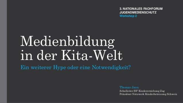 Medienbildung in der Kita-Welt Ein weiterer Hype oder eine Notwendigkeit? Thomas Jaun Schulleiter HF Kindererziehung Zug P...
