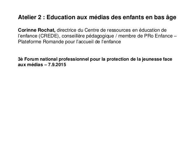 Atelier 2 : Education aux médias des enfants en bas âge Corinne Rochat, directrice du Centre de ressources en éducation de...
