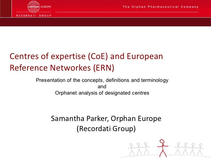 Centres of expertise (CoE) and European Reference Networkes (ERN) Samantha Parker, Orphan Europe (Recordati Group) Present...