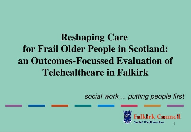 Reshaping Care for Frail Older People in Scotland:an Outcomes-Focussed Evaluation of      Telehealthcare in Falkirk       ...