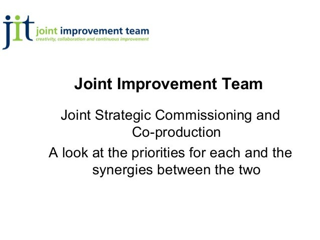 Joint Improvement Team  Joint Strategic Commissioning and              Co-productionA look at the priorities for each and ...