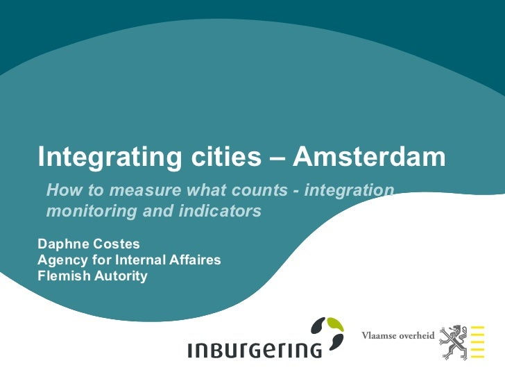 Integrating cities – Amsterdam How to measure what counts - integration monitoring and indicatorsDaphne CostesAgency for I...