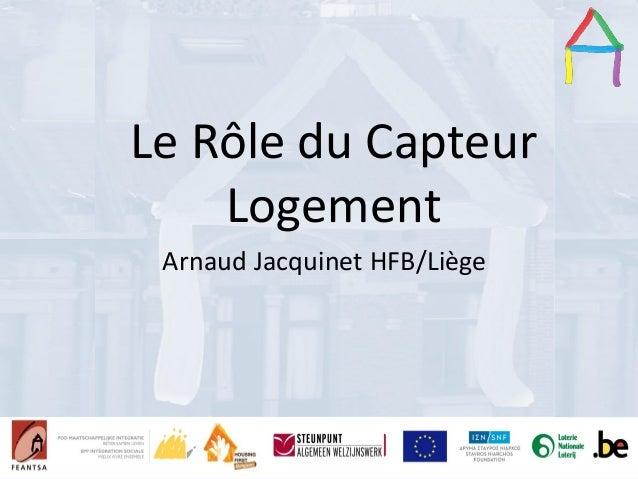 Presentation Title Speaker's name Presentation title Speaker's name Le Rôle du Capteur Logement Arnaud Jacquinet HFB/Liège