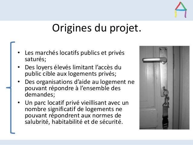 Origines du projet. • Les marchés locatifs publics et privés saturés; • Des loyers élevés limitant l'accès du public cible...