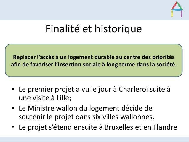Finalité et historique • Le premier projet a vu le jour à Charleroi suite à une visite à Lille; • Le Ministre wallon du lo...
