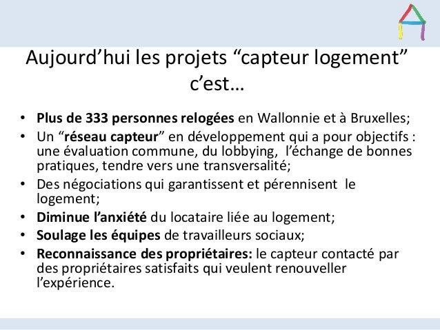 """Aujourd'hui les projets """"capteur logement"""" c'est… • Plus de 333 personnes relogées en Wallonnie et à Bruxelles; • Un """"rése..."""
