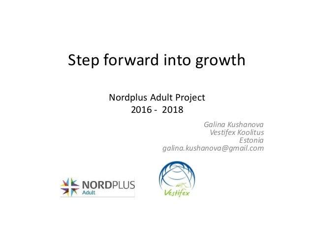 Step forward into growth Nordplus Adult Project 2016 - 2018 Galina Kushanova Vestifex Koolitus Estonia galina.kushanova@gm...
