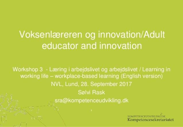 Voksenlæreren og innovation/Adult educator and innovation Workshop 3 - Læring i arbejdslivet og arbejdslivet / Learning in...