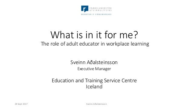 What is in it for me? The role of adult educator in workplace learning Sveinn Aðalsteinsson Executive Manager Education an...