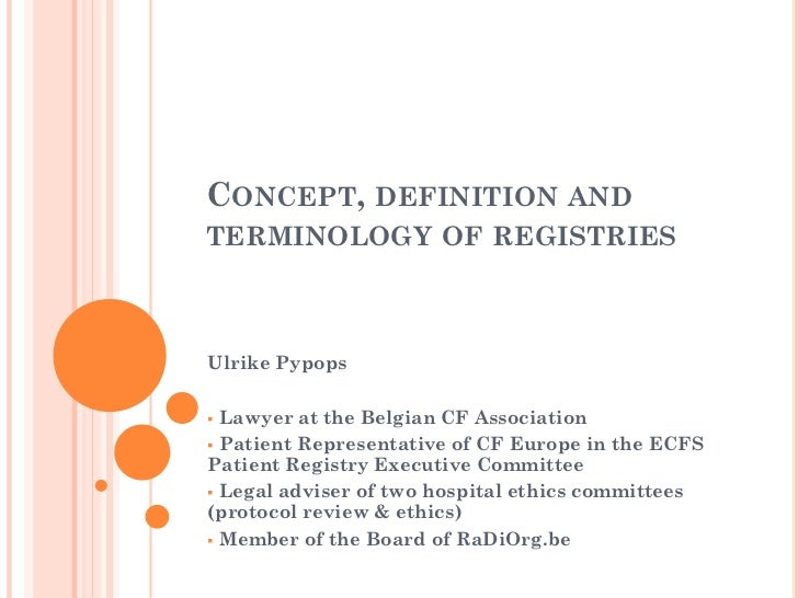 CONCEPT, DEFINITION ANDTERMINOLOGY OF REGISTRIESUlrike Pypops Lawyer at the Belgian CF Association Patient Representativ...