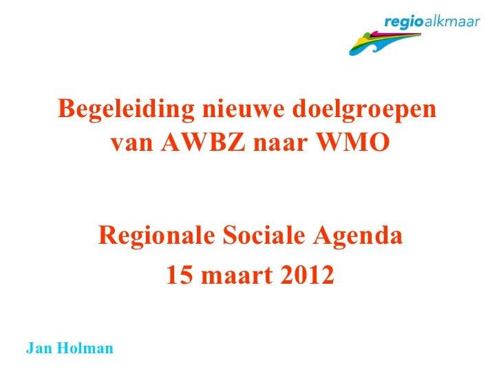 Begeleiding nieuwe doelgroepen       van AWBZ naar WMO        Regionale Sociale Agenda             15 maart 2012Jan Holman
