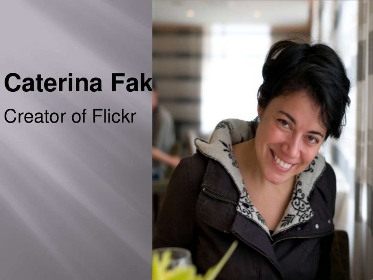 Caterina Fake <br />Creator of Flickr<br />