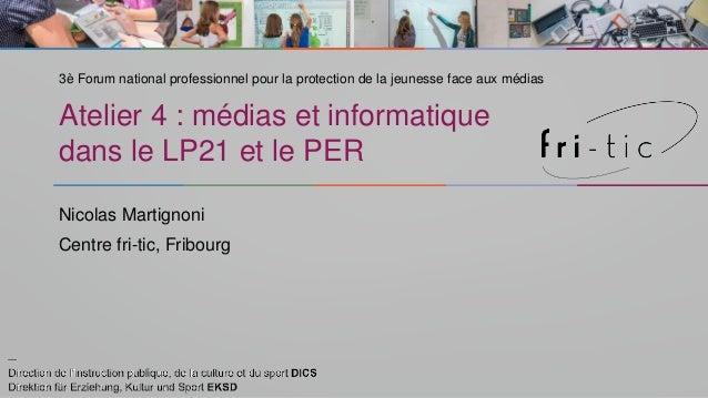 Atelier 4 : médias et informatique dans le LP21 et le PER Nicolas Martignoni Centre fri-tic, Fribourg 3è Forum national pr...
