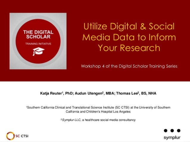 Utilize Digital & Social  Media Data to Inform  Your Research  Workshop 4 of the Digital Scholar Training Series  Katja Re...