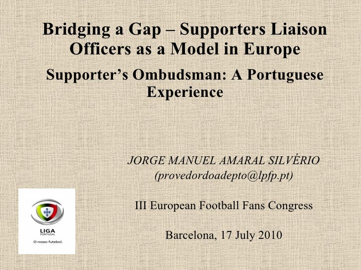 Bridging a Gap – Supporters Liaison Officers as a Model in Europe Supporter's Ombudsman: A Portuguese Experience JORGE MAN...
