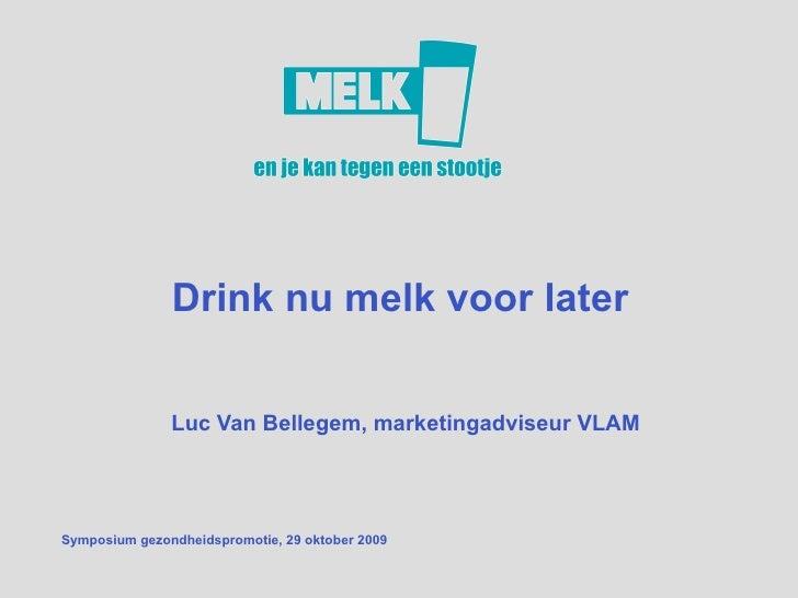 Drink nu melk voor later  Luc Van Bellegem, marketingadviseur VLAM Symposium gezondheidspromotie, 29 oktober 2009 juli 200...
