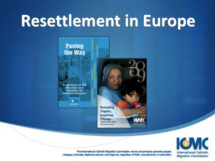 Resettlement in Europe                  The International Catholic Migration Commission serves and protects uprooted peopl...