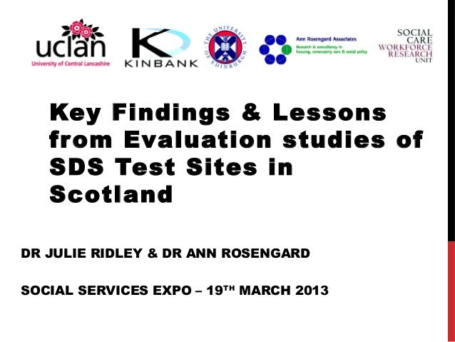 Key Findings & Lessons   from Evaluation studies of   SDS Test Sites in   ScotlandDR JULIE RIDLEY & DR ANN ROSENGARDSOCIAL...