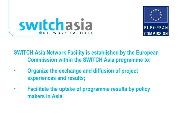 <ul><li>SWITCH Asia Network Facility is established by the European Commission within the SWITCH Asia programme to: </li><...