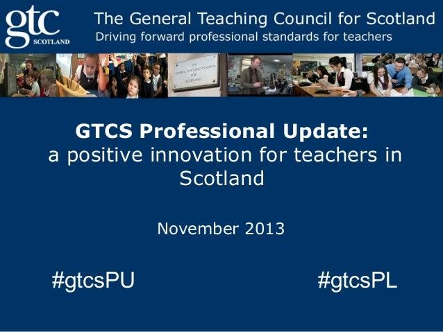 GTCS Professional Update: a positive innovation for teachers in Scotland November 2013  #gtcsPU  #gtcsPL