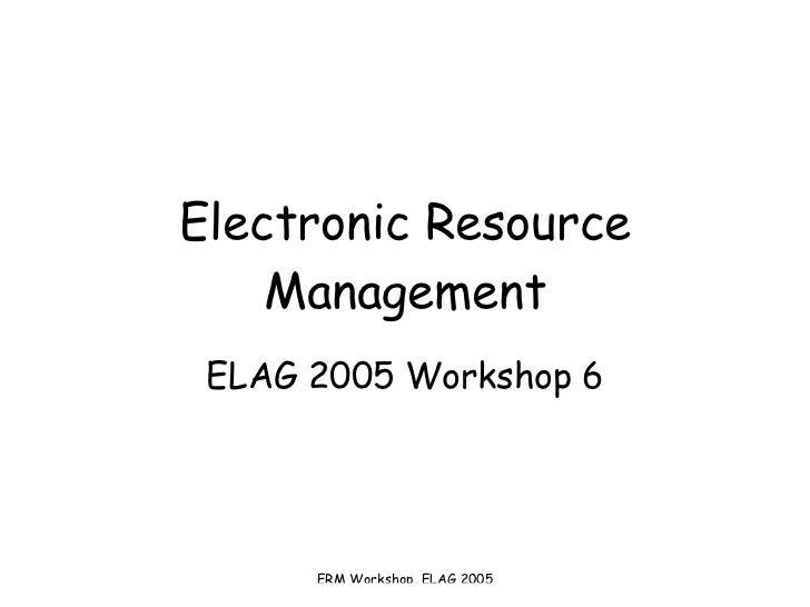 Electronic Resource Management ELAG 2005 Workshop 6