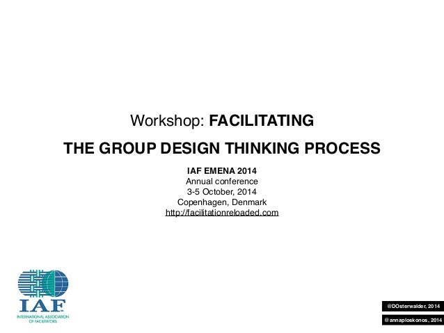 @DOsterwalder, 2014  @annaploskonos, 2014  Workshop: FACILITATING  THE GROUP DESIGN THINKING PROCESS  IAF EMENA 2014  Annu...