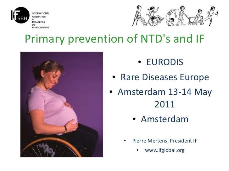 Primary prevention of NTD's and IF <ul><li>EURODIS </li></ul><ul><li>Rare Diseases Europe </li></ul><ul><li>Amsterdam 13-1...