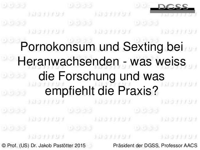Pornokonsum und Sexting bei Heranwachsenden - was weiss die Forschung und was empfiehlt die Praxis? © Prof. (US) Dr. Jakob...